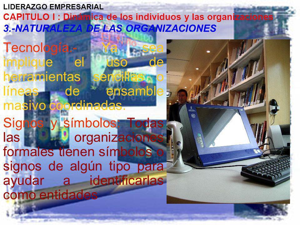 LIDERAZGO EMPRESARIAL CAPITULO I : Dinámica de los individuos y las organizaciones 3.-NATURALEZA DE LAS ORGANIZACIONES Tecnología.- Ya sea implique el