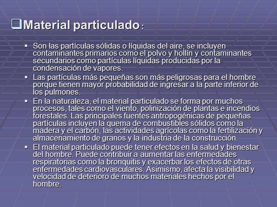Material particulado : Material particulado : Son las partículas sólidas o líquidas del aire, se incluyen contaminantes primarios como el polvo y hollín y contaminantes secundarios como partículas líquidas producidas por la condensación de vapores.