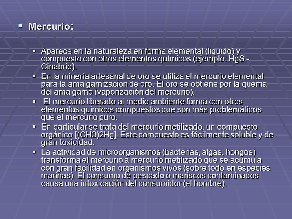 Mercurio : Mercurio : Aparece en la naturaleza en forma elemental (liquido) y compuesto con otros elementos químicos (ejemplo: HgS - Cinabrio).