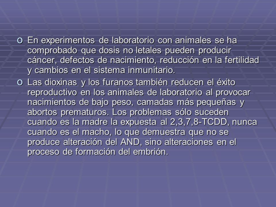 o En experimentos de laboratorio con animales se ha comprobado que dosis no letales pueden producir cáncer, defectos de nacimiento, reducción en la fertilidad y cambios en el sistema inmunitario.