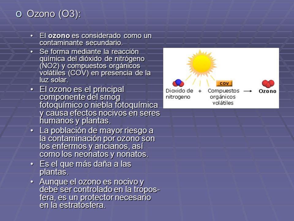 o Ozono (O3): El ozono es considerado como un contaminante secundario.El ozono es considerado como un contaminante secundario.