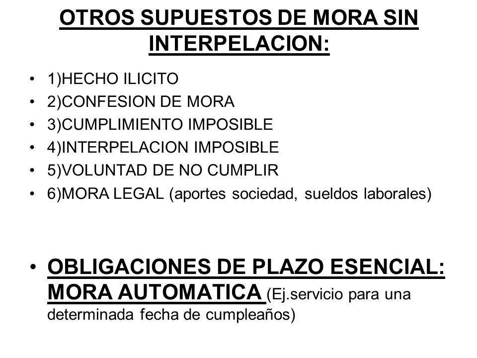 OTROS SUPUESTOS DE MORA SIN INTERPELACION: 1)HECHO ILICITO 2)CONFESION DE MORA 3)CUMPLIMIENTO IMPOSIBLE 4)INTERPELACION IMPOSIBLE 5)VOLUNTAD DE NO CUMPLIR 6)MORA LEGAL (aportes sociedad, sueldos laborales) OBLIGACIONES DE PLAZO ESENCIAL: MORA AUTOMATICA (Ej.servicio para una determinada fecha de cumpleaños)