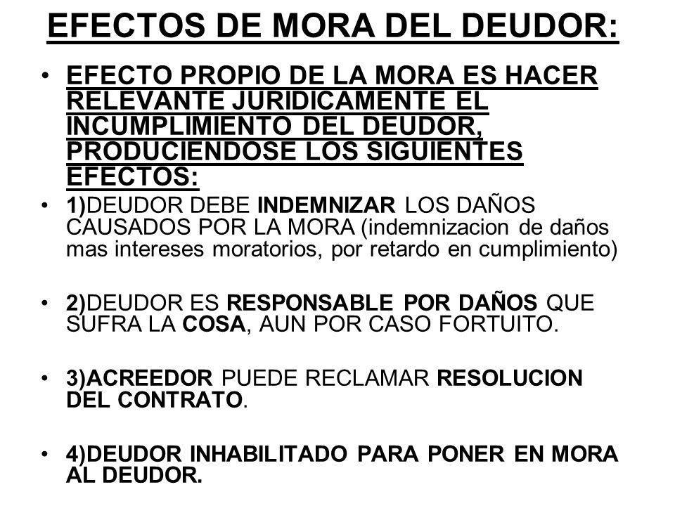 EFECTOS DE MORA DEL DEUDOR: EFECTO PROPIO DE LA MORA ES HACER RELEVANTE JURIDICAMENTE EL INCUMPLIMIENTO DEL DEUDOR, PRODUCIENDOSE LOS SIGUIENTES EFECTOS: 1)DEUDOR DEBE INDEMNIZAR LOS DAÑOS CAUSADOS POR LA MORA (indemnizacion de daños mas intereses moratorios, por retardo en cumplimiento) 2)DEUDOR ES RESPONSABLE POR DAÑOS QUE SUFRA LA COSA, AUN POR CASO FORTUITO.
