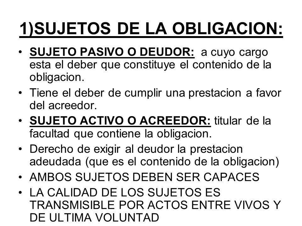 1)SUJETOS DE LA OBLIGACION: SUJETO PASIVO O DEUDOR: a cuyo cargo esta el deber que constituye el contenido de la obligacion.