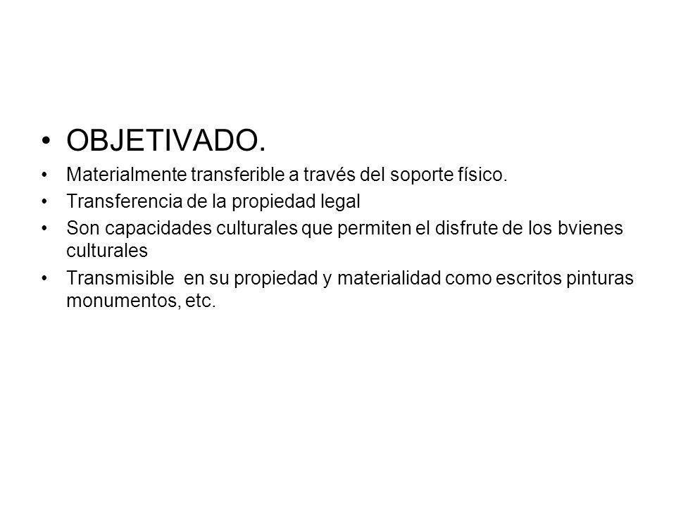 OBJETIVADO. Materialmente transferible a través del soporte físico. Transferencia de la propiedad legal Son capacidades culturales que permiten el dis