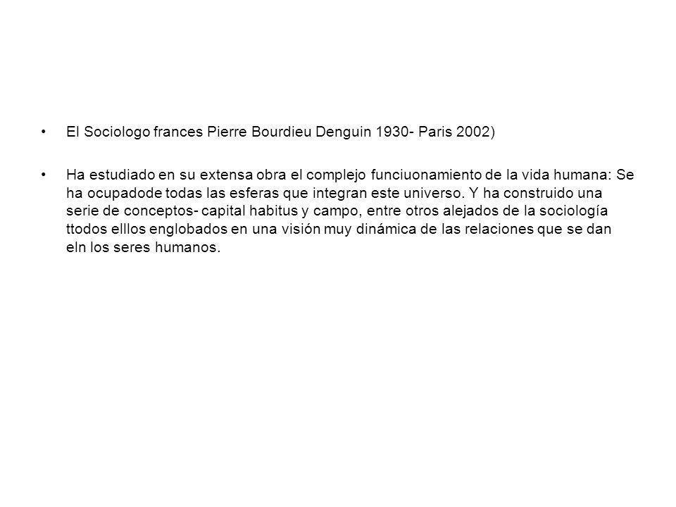 El Sociologo frances Pierre Bourdieu Denguin 1930- Paris 2002) Ha estudiado en su extensa obra el complejo funciuonamiento de la vida humana: Se ha oc