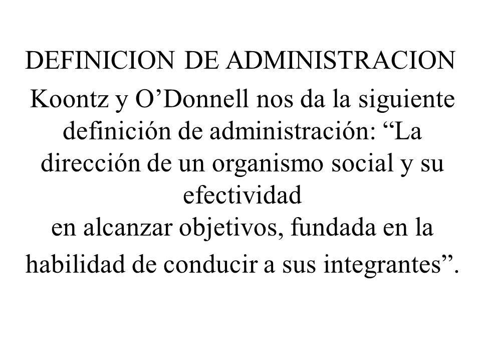Koontz y ODonnell nos da la siguiente definición de administración: La dirección de un organismo social y su efectividad en alcanzar objetivos, fundada en la habilidad de conducir a sus integrantes.