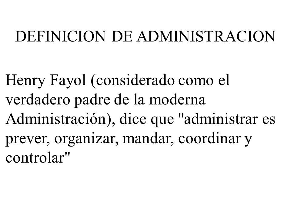 Henry Fayol (considerado como el verdadero padre de la moderna Administración), dice que administrar es prever, organizar, mandar, coordinar y controlar DEFINICION DE ADMINISTRACION