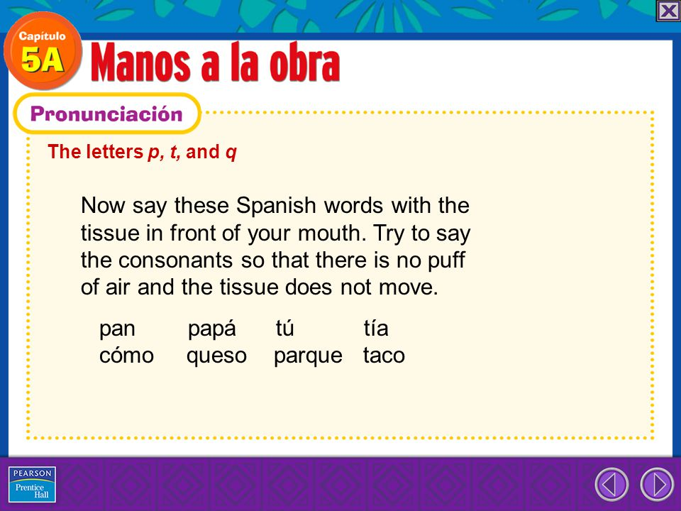 The letters p, t, and q Now say these Spanish words with the tissue in front of your mouth. Try to say the consonants so that there is no puff of air