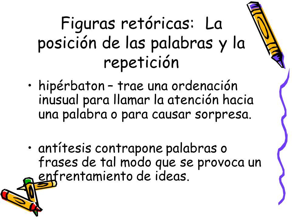 Figuras retóricas: La posición de las palabras y la repetición hipérbaton – trae una ordenación inusual para llamar la atención hacia una palabra o pa
