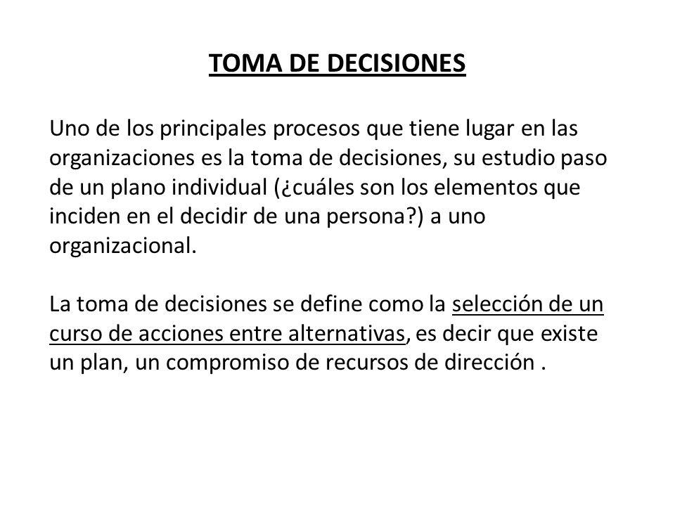 TOMA DE DECISIONES Uno de los principales procesos que tiene lugar en las organizaciones es la toma de decisiones, su estudio paso de un plano individ