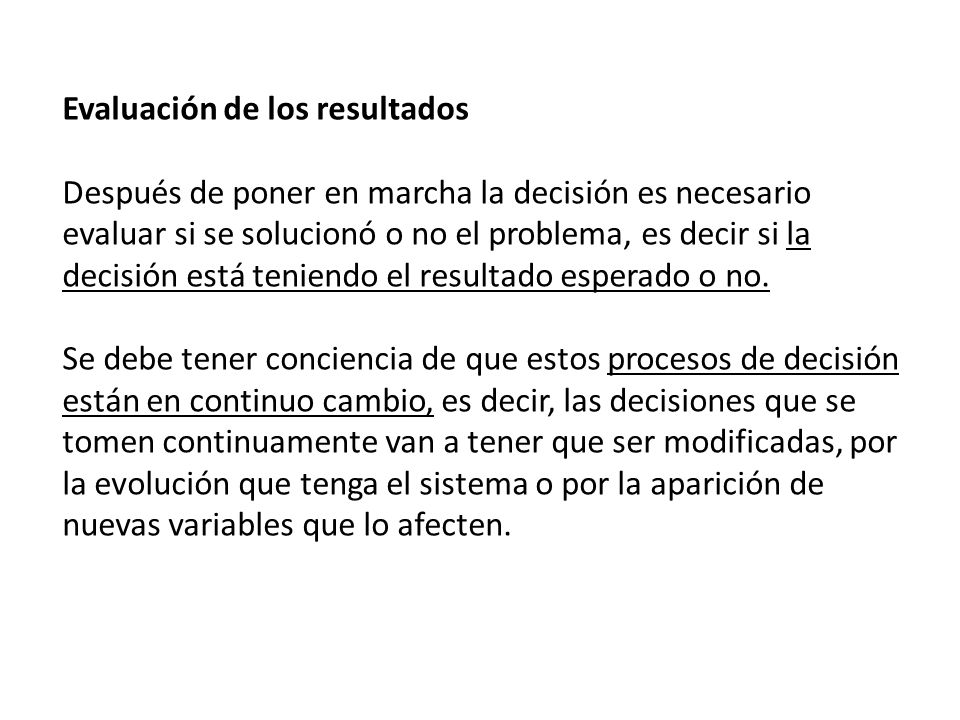 Evaluación de los resultados Después de poner en marcha la decisión es necesario evaluar si se solucionó o no el problema, es decir si la decisión est