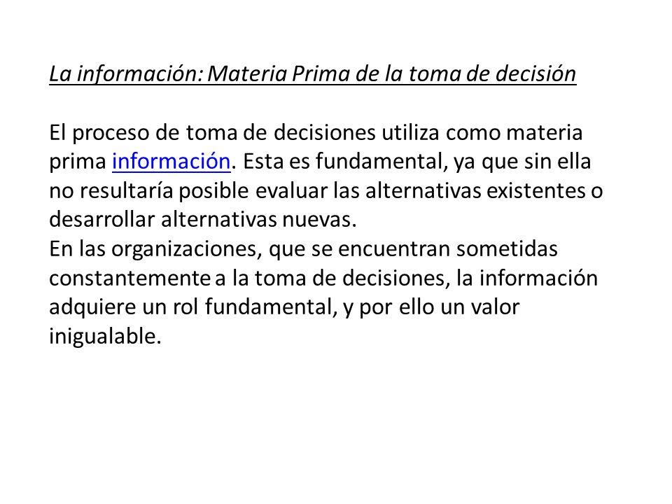 La información: Materia Prima de la toma de decisión El proceso de toma de decisiones utiliza como materia prima información. Esta es fundamental, ya