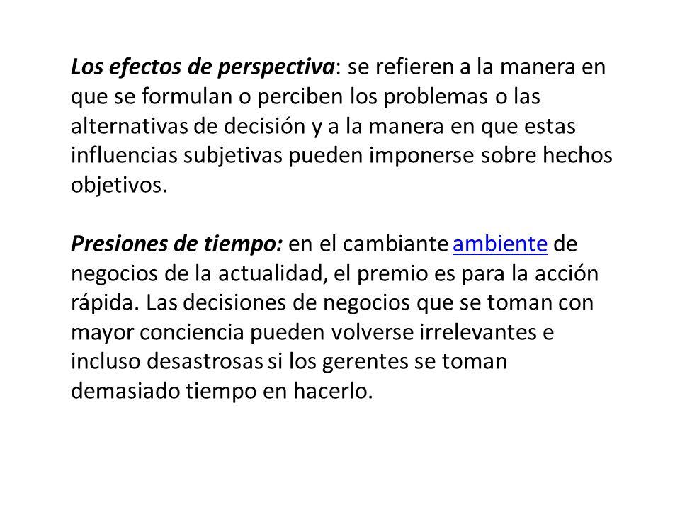 Los efectos de perspectiva: se refieren a la manera en que se formulan o perciben los problemas o las alternativas de decisión y a la manera en que es