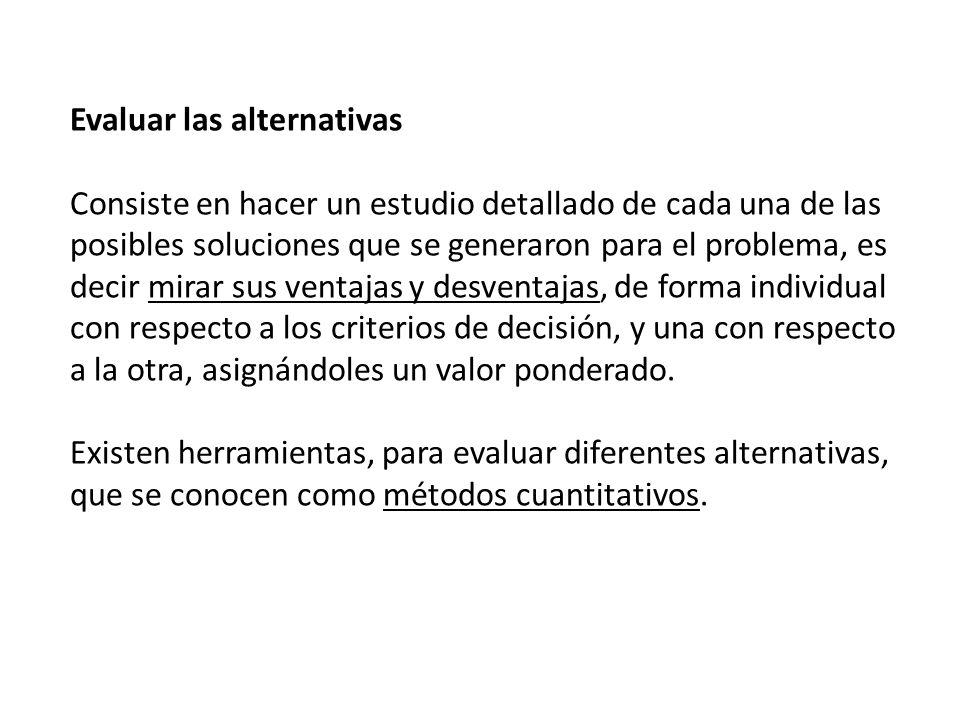 Evaluar las alternativas Consiste en hacer un estudio detallado de cada una de las posibles soluciones que se generaron para el problema, es decir mir