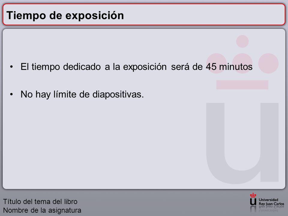 Tiempo de exposición El tiempo dedicado a la exposición será de 45 minutos No hay límite de diapositivas. Título del tema del libro Nombre de la asign