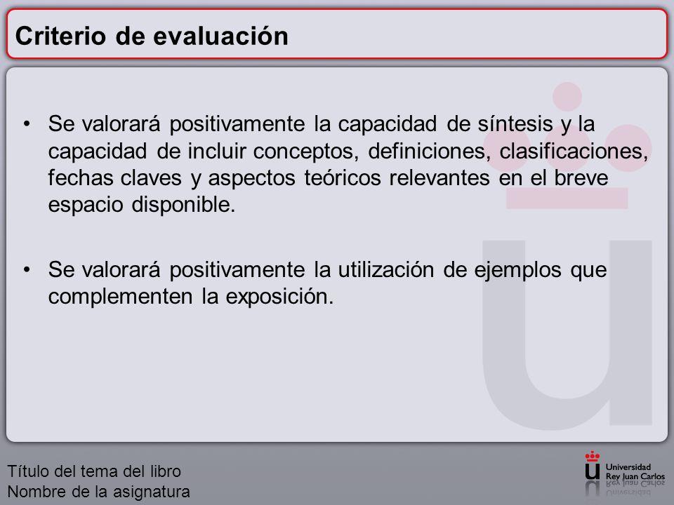 Criterio de evaluación Se valorará positivamente la capacidad de síntesis y la capacidad de incluir conceptos, definiciones, clasificaciones, fechas c