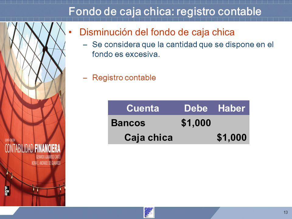 13 Fondo de caja chica: registro contable Disminución del fondo de caja chica –Se considera que la cantidad que se dispone en el fondo es excesiva.