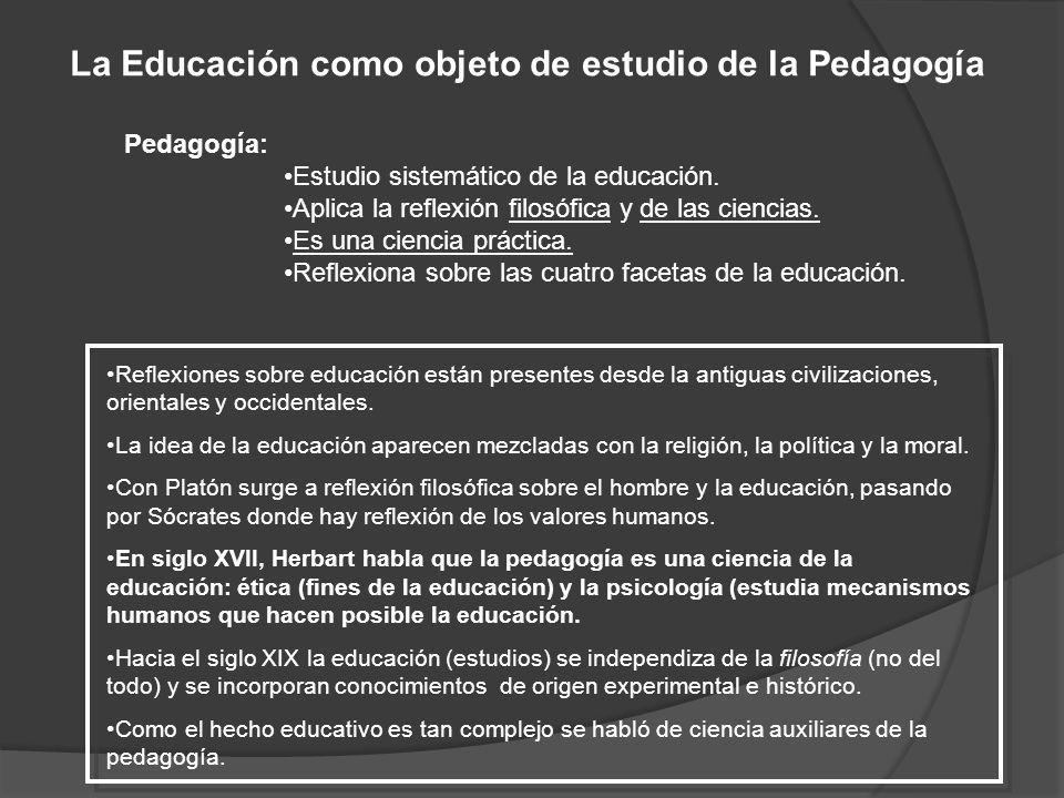 La Educación como objeto de estudio de la Pedagogía Pedagogía: Estudio sistemático de la educación. Aplica la reflexión filosófica y de las ciencias.