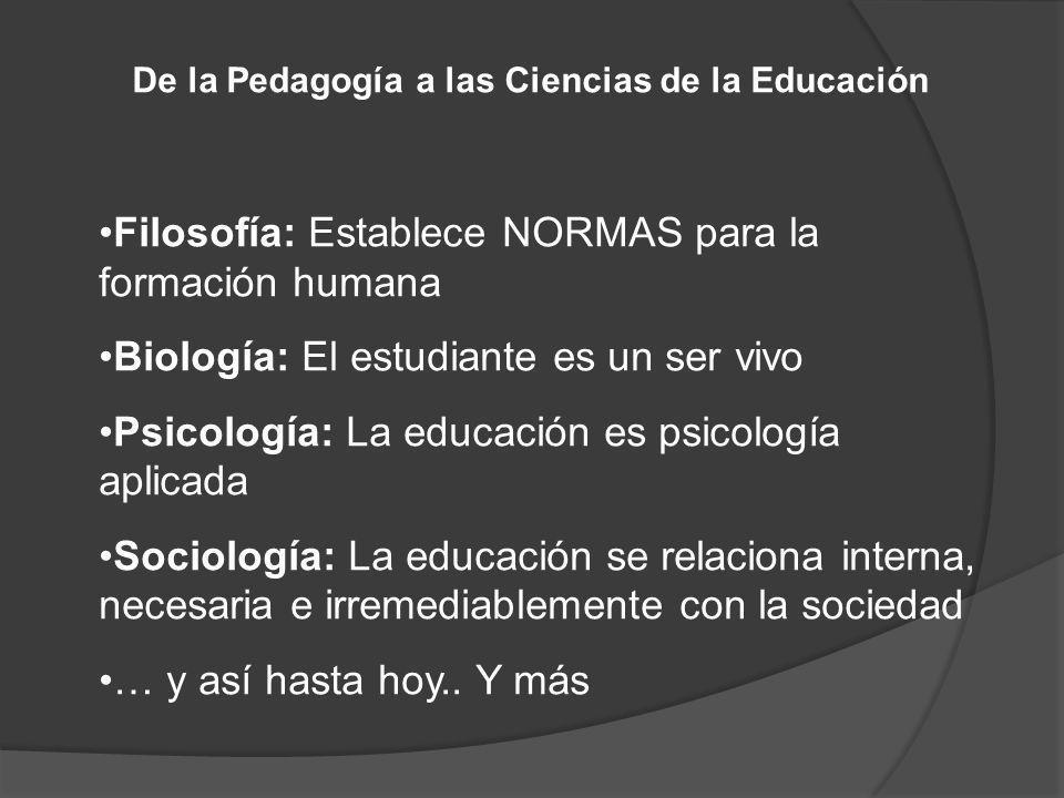 De la Pedagogía a las Ciencias de la Educación Filosofía: Establece NORMAS para la formación humana Biología: El estudiante es un ser vivo Psicología: