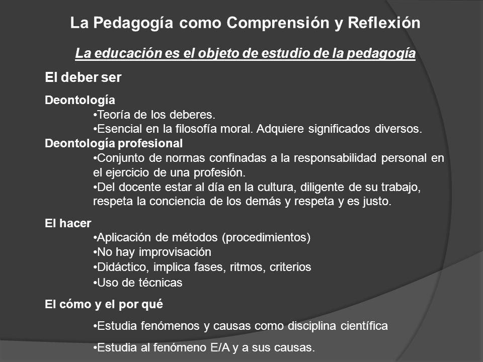 La Pedagogía como Comprensión y Reflexión La educación es el objeto de estudio de la pedagogía El deber ser Deontología Teoría de los deberes. Esencia