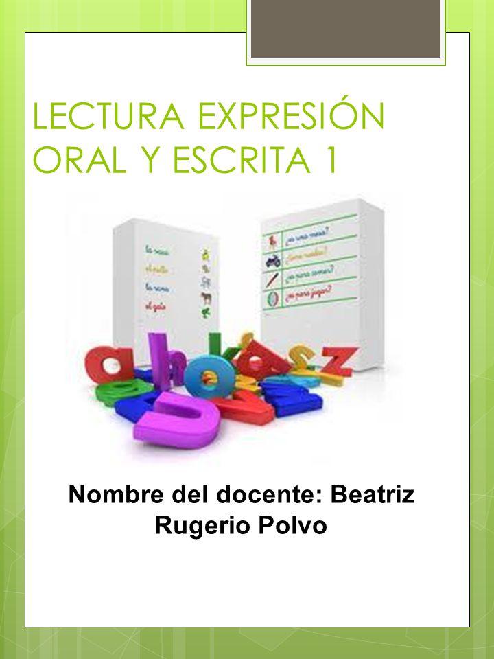LECTURA EXPRESIÓN ORAL Y ESCRITA 1 Nombre del docente: Beatriz Rugerio Polvo