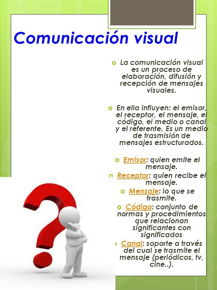 Comunicación visual La comunicación visual es un proceso de elaboración, difusión y recepción de mensajes visuales. En ella influyen: el emisor, el re