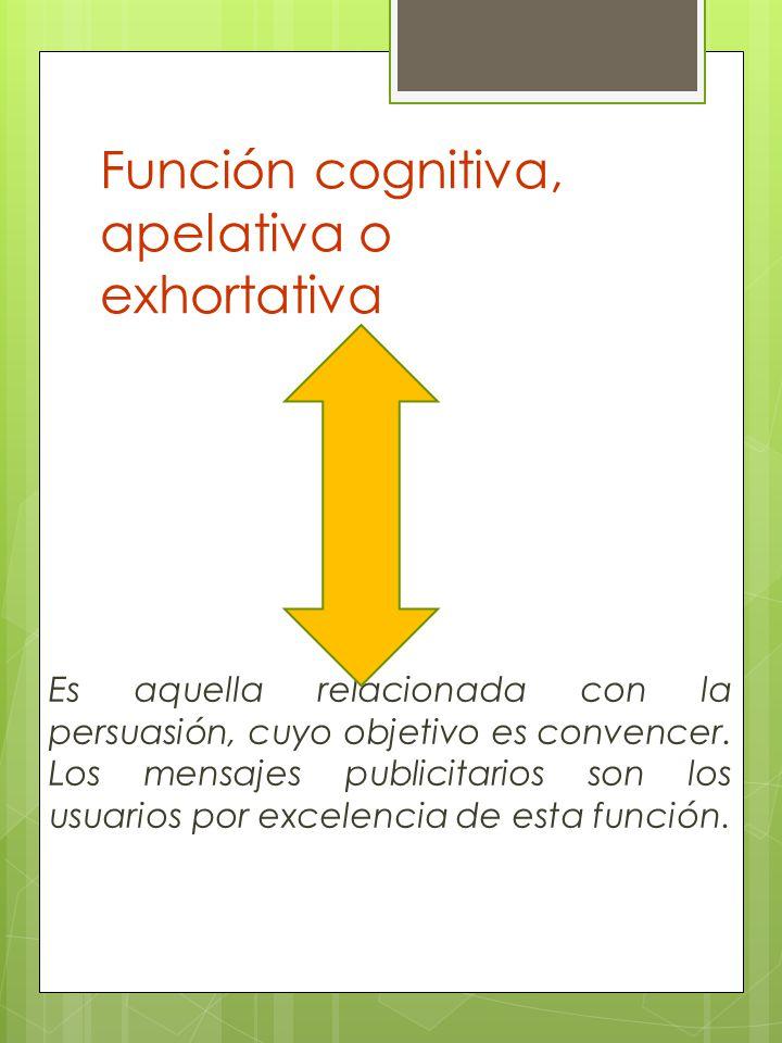 Función cognitiva, apelativa o exhortativa Es aquella relacionada con la persuasión, cuyo objetivo es convencer. Los mensajes publicitarios son los us