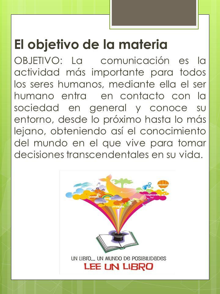 El objetivo de la materia OBJETIVO: La comunicación es la actividad más importante para todos los seres humanos, mediante ella el ser humano entra en