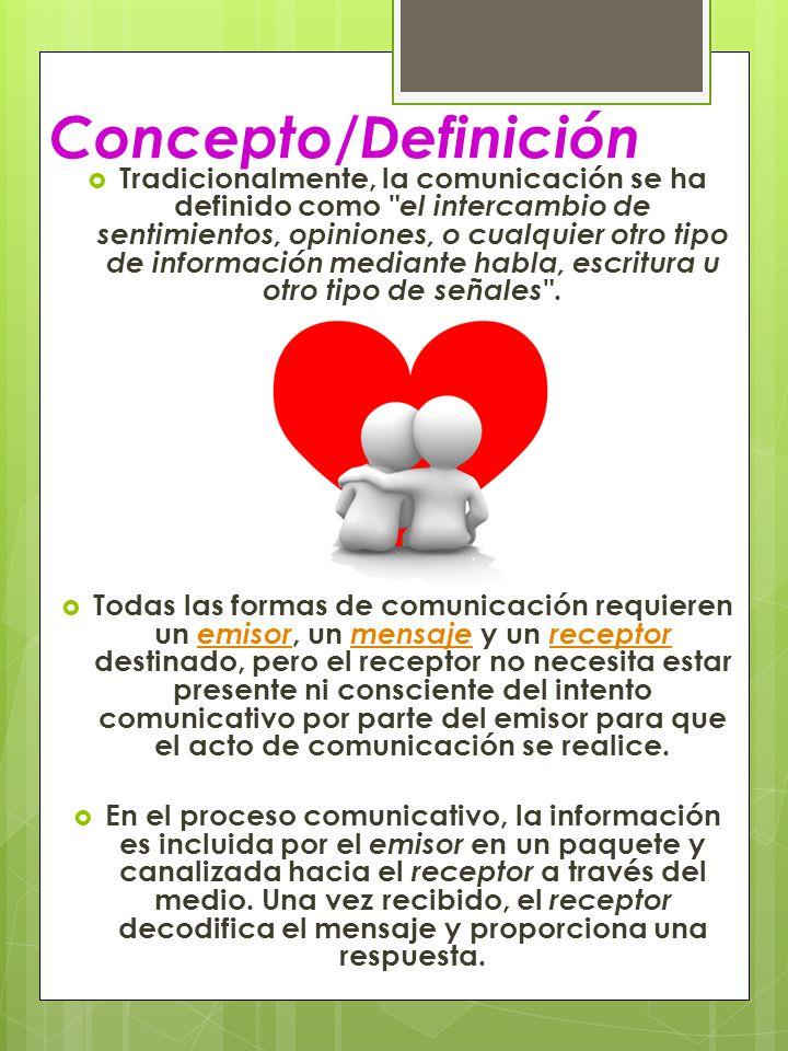 Concepto/Definición Tradicionalmente, la comunicación se ha definido como el intercambio de sentimientos, opiniones, o cualquier otro tipo de información mediante habla, escritura u otro tipo de señales .