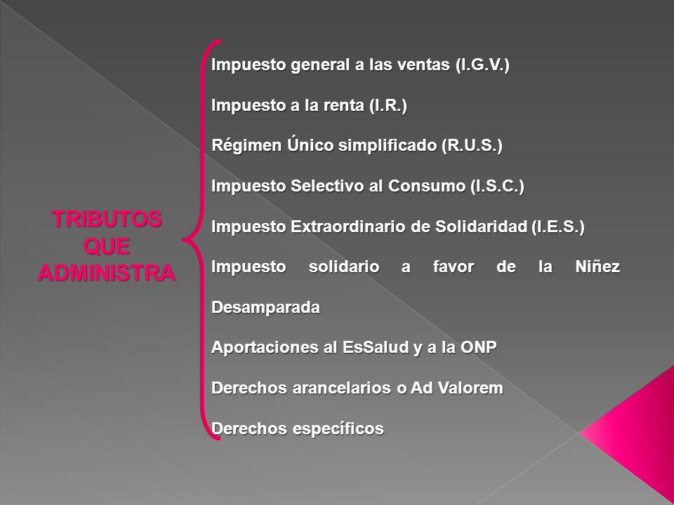TRIBUTOS QUE ADMINISTRA Impuesto general a las ventas (I.G.V.) Impuesto a la renta (I.R.) Régimen Único simplificado (R.U.S.) Impuesto Selectivo al Co