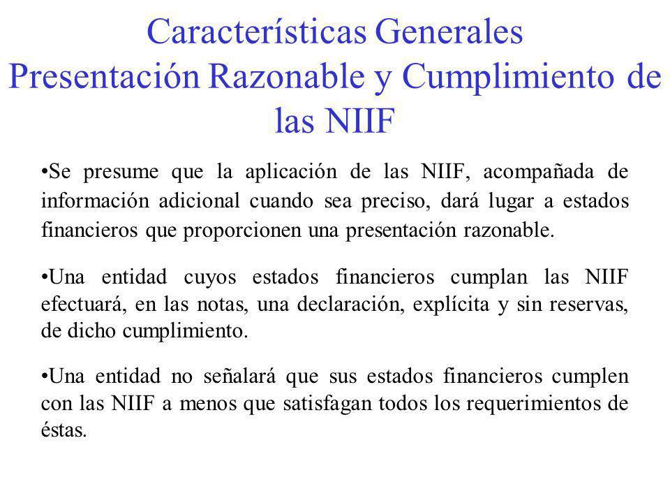 Características Generales Presentación Razonable y Cumplimiento de las NIIF Se presume que la aplicación de las NIIF, acompañada de información adicional cuando sea preciso, dará lugar a estados financieros que proporcionen una presentación razonable.