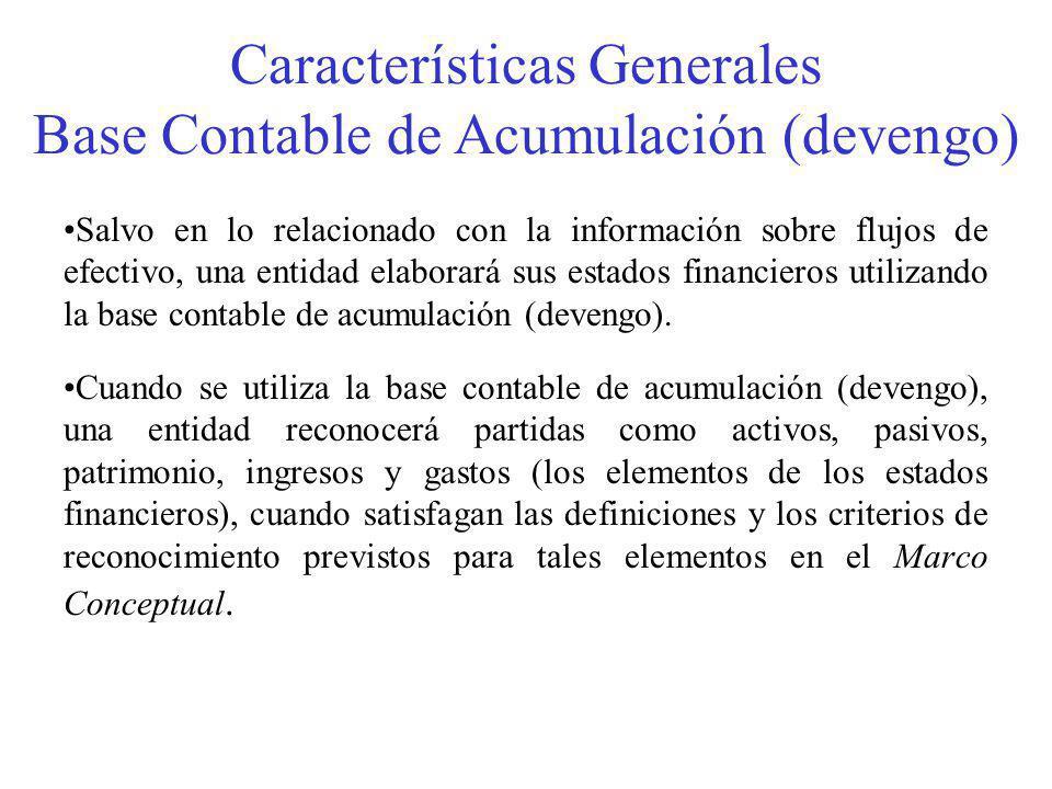 Características Generales Base Contable de Acumulación (devengo) Salvo en lo relacionado con la información sobre flujos de efectivo, una entidad elaborará sus estados financieros utilizando la base contable de acumulación (devengo).