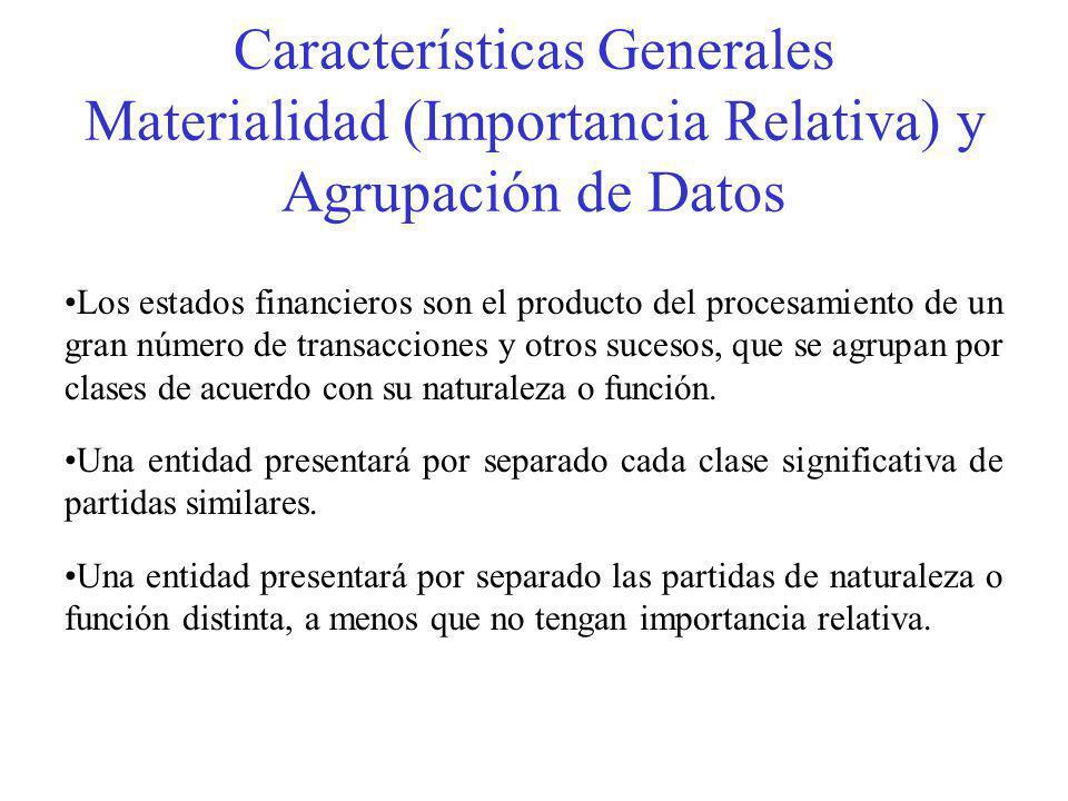 Características Generales Materialidad (Importancia Relativa) y Agrupación de Datos Los estados financieros son el producto del procesamiento de un gran número de transacciones y otros sucesos, que se agrupan por clases de acuerdo con su naturaleza o función.