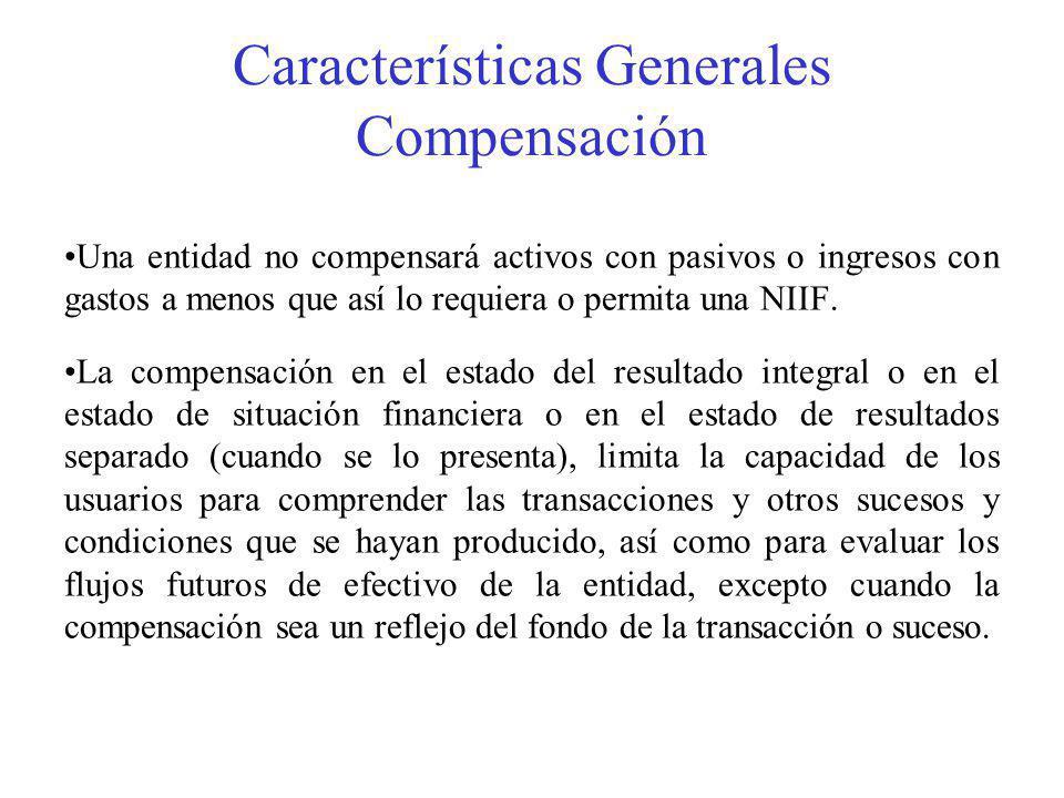 Características Generales Compensación Una entidad no compensará activos con pasivos o ingresos con gastos a menos que así lo requiera o permita una NIIF.
