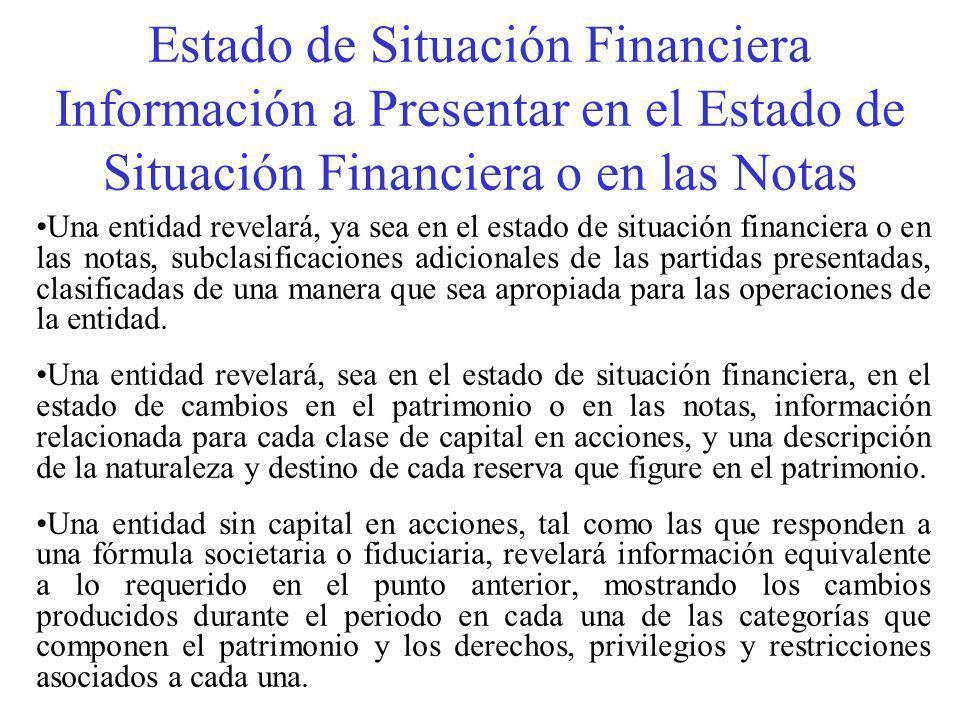Estado de Situación Financiera Información a Presentar en el Estado de Situación Financiera o en las Notas Una entidad revelará, ya sea en el estado de situación financiera o en las notas, subclasificaciones adicionales de las partidas presentadas, clasificadas de una manera que sea apropiada para las operaciones de la entidad.