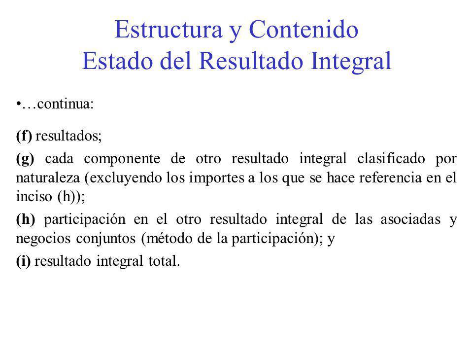 Estructura y Contenido Estado del Resultado Integral …continua: (f) resultados; (g) cada componente de otro resultado integral clasificado por naturaleza (excluyendo los importes a los que se hace referencia en el inciso (h)); (h) participación en el otro resultado integral de las asociadas y negocios conjuntos (método de la participación); y (i) resultado integral total.