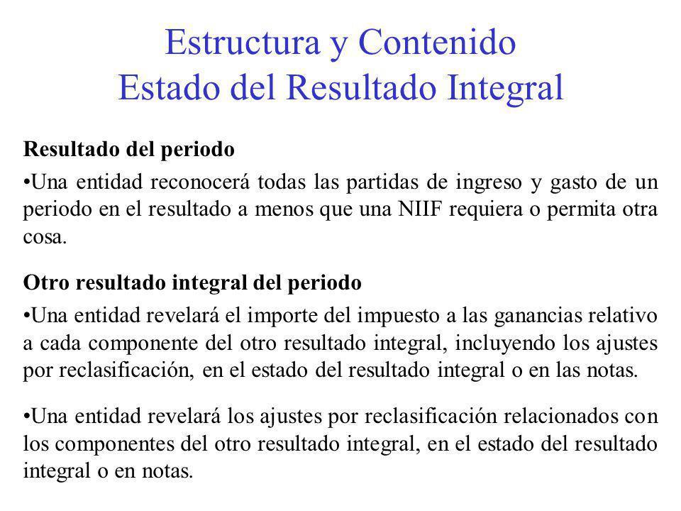 Estructura y Contenido Estado del Resultado Integral Resultado del periodo Una entidad reconocerá todas las partidas de ingreso y gasto de un periodo en el resultado a menos que una NIIF requiera o permita otra cosa.