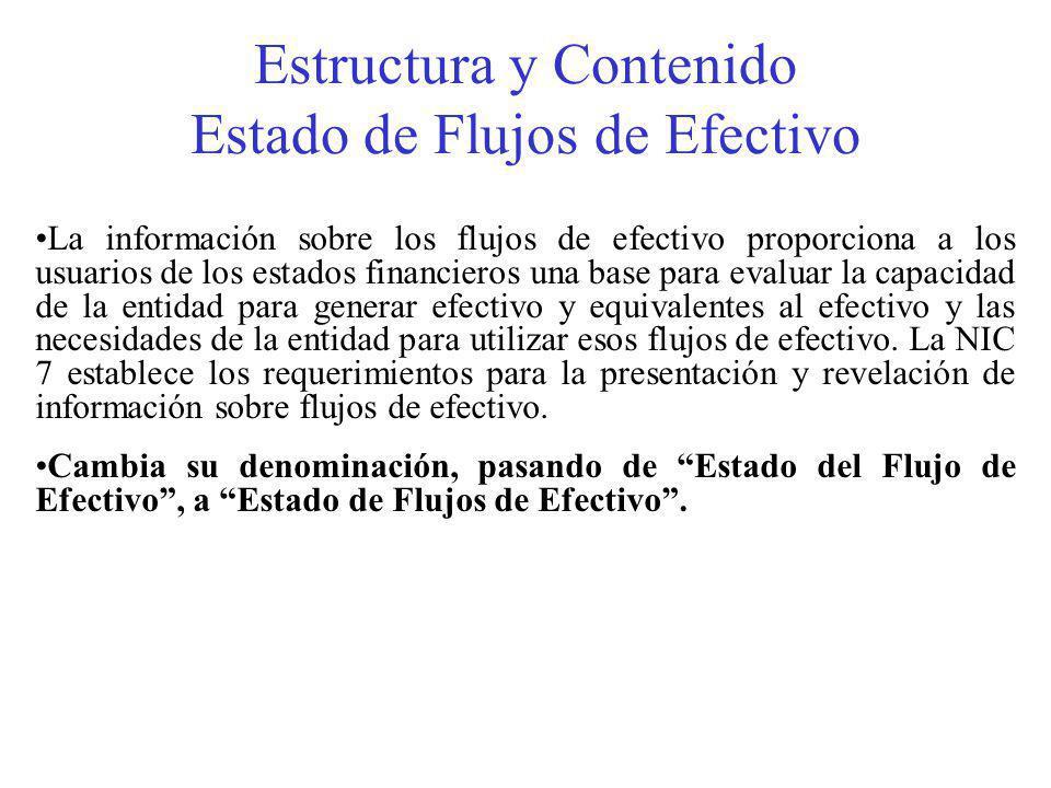 Estructura y Contenido Estado de Flujos de Efectivo La información sobre los flujos de efectivo proporciona a los usuarios de los estados financieros una base para evaluar la capacidad de la entidad para generar efectivo y equivalentes al efectivo y las necesidades de la entidad para utilizar esos flujos de efectivo.