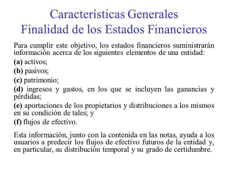 Características Generales Finalidad de los Estados Financieros Para cumplir este objetivo, los estados financieros suministrarán información acerca de los siguientes elementos de una entidad: (a) activos; (b) pasivos; (c) patrimonio; (d) ingresos y gastos, en los que se incluyen las ganancias y pérdidas; (e) aportaciones de los propietarios y distribuciones a los mismos en su condición de tales; y (f) flujos de efectivo.
