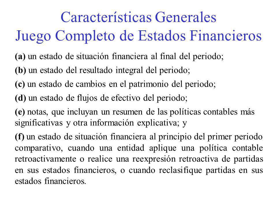 (a) un estado de situación financiera al final del periodo; (b) un estado del resultado integral del periodo; (c) un estado de cambios en el patrimonio del periodo; (d) un estado de flujos de efectivo del periodo; (e) notas, que incluyan un resumen de las políticas contables más significativas y otra información explicativa; y (f) un estado de situación financiera al principio del primer periodo comparativo, cuando una entidad aplique una política contable retroactivamente o realice una reexpresión retroactiva de partidas en sus estados financieros, o cuando reclasifique partidas en sus estados financieros.