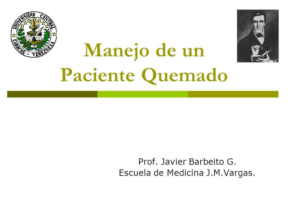 Manejo de un Paciente Quemado Prof. Javier Barbeito G. Escuela de Medicina J.M.Vargas.