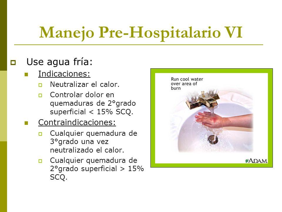 Manejo Pre-Hospitalario VI Use agua fría: Indicaciones: Neutralizar el calor. Controlar dolor en quemaduras de 2°grado superficial < 15% SCQ. Contrain