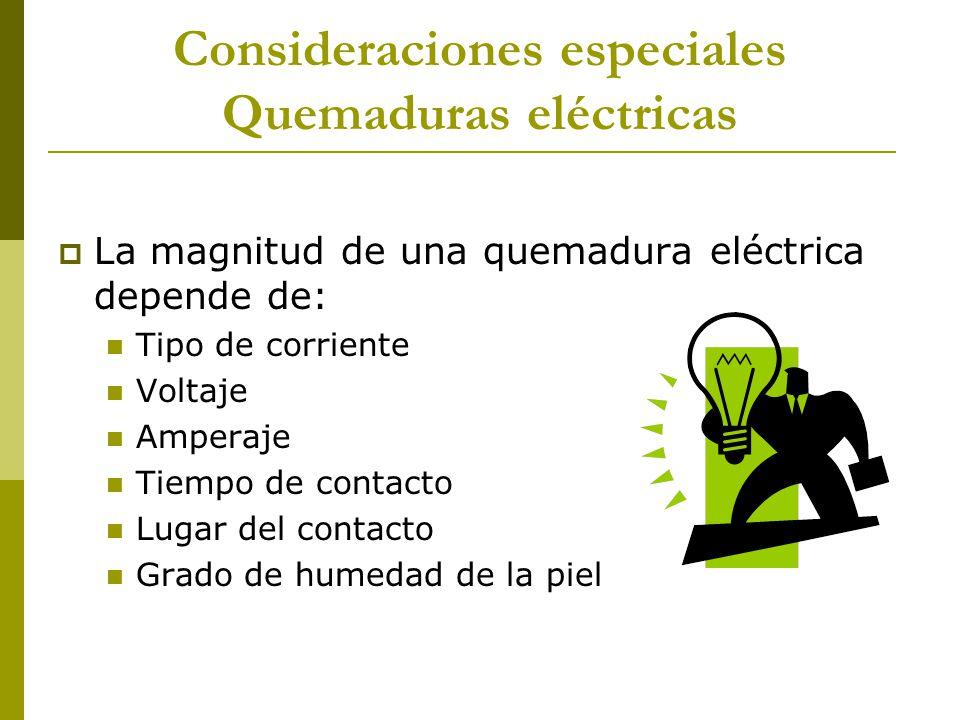 Consideraciones especiales Quemaduras eléctricas La magnitud de una quemadura eléctrica depende de: Tipo de corriente Voltaje Amperaje Tiempo de conta