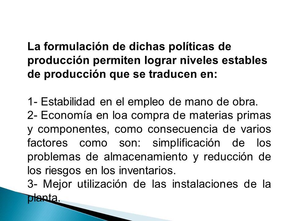 La formulación de dichas políticas de producción permiten lograr niveles estables de producción que se traducen en: 1- Estabilidad en el empleo de man