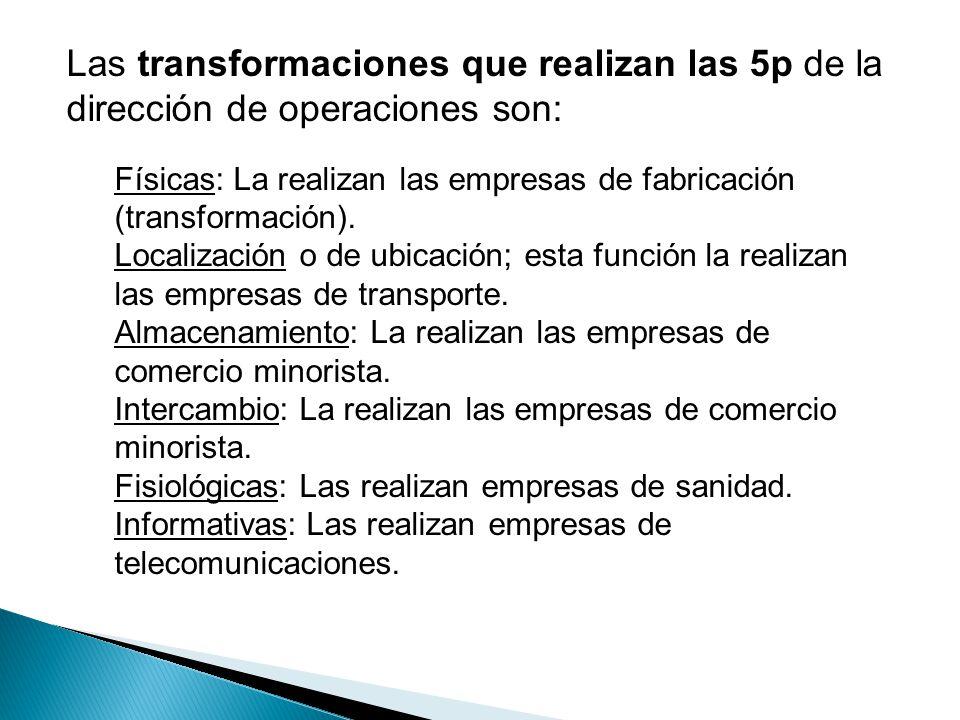 Las transformaciones que realizan las 5p de la dirección de operaciones son: Físicas: La realizan las empresas de fabricación (transformación). Locali