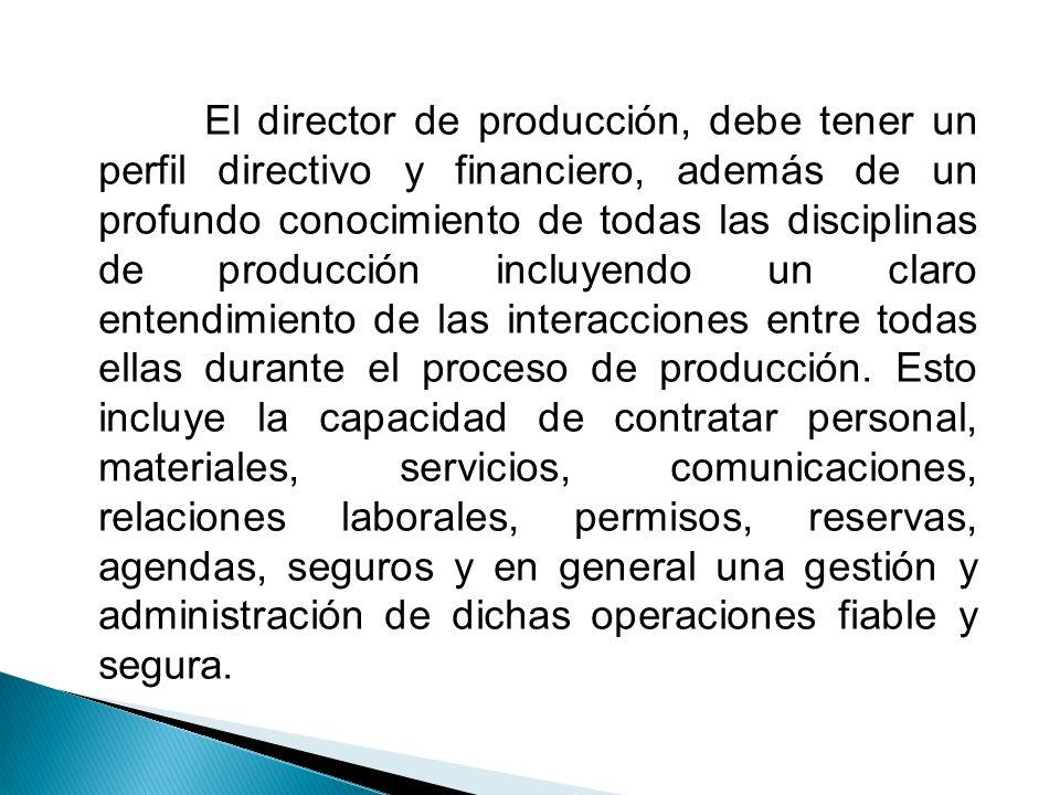El director de producción, debe tener un perfil directivo y financiero, además de un profundo conocimiento de todas las disciplinas de producción incl
