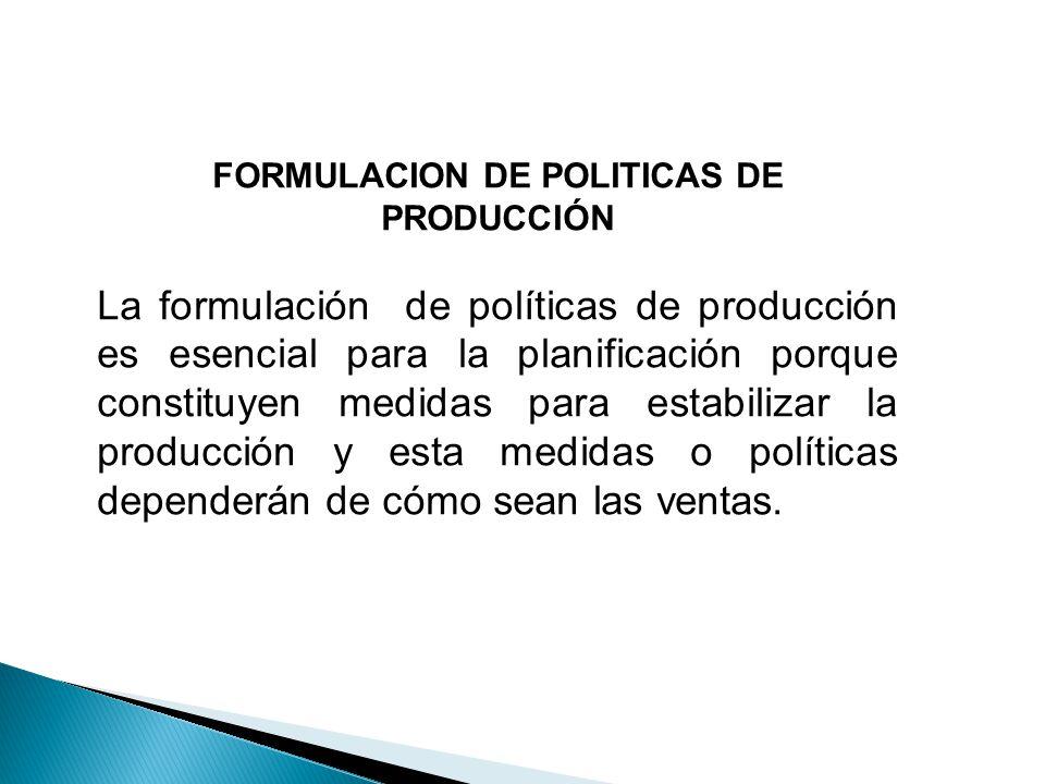 FORMULACION DE POLITICAS DE PRODUCCIÓN La formulación de políticas de producción es esencial para la planificación porque constituyen medidas para est