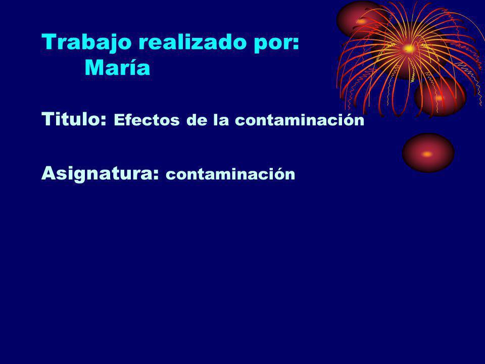 Trabajo realizado por: María Titulo: Efectos de la contaminación Asignatura: contaminación