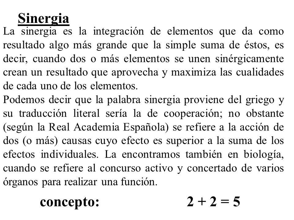 Sinergia La sinergia es la integración de elementos que da como resultado algo más grande que la simple suma de éstos, es decir, cuando dos o más elem